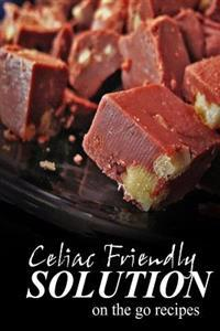 Celiac Friendly Solution - On-The-Go Recipes: Ultimate Celiac Cookbook Series for Celiac Disease and Gluten Sensitivity