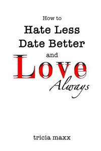 How to Hate Less, Date Better, and Love Always