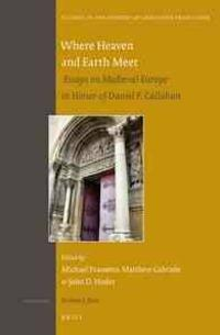 Where Heaven and Earth Meet: Essays on Medieval Europe in Honor of Daniel F. Callahan