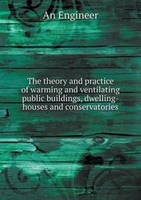 The Theory and Practice of Warming and Ventilating Public Buildings, Dwelling-Houses and Conservatories