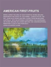 American First-Fruits; Being a Brief Record of Eight Months' Divine Healing Missions in the State of California: Conducted by the REV. John Alex Dowie