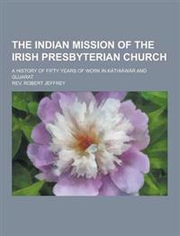 The Indian Mission of the Irish Presbyterian Church; A History of Fifty Years of Work in Kathiawar and Gujarat