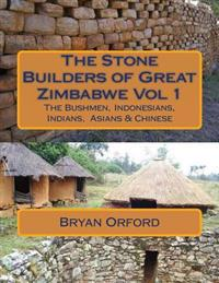 The Stone Builders of Great Zimbabwe Vol 1: The Bushmen, Indonesians, Indians and Chinese