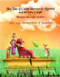 The Tale of Caliph Haroun Al-Rashid and the False Caliph/Hassan the Rope-Maker/Ali Cogia, the Merchant of Baghdad