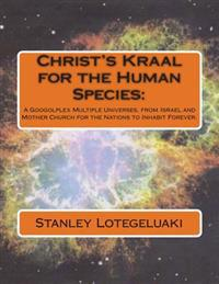 Christ's Kraal for the Human Species: : A Googolplex Multiple Universes, from Israel and Mother Church for the Nations to Inhabit Forever.
