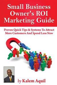 Small Business Owner's Roi Marketing Guide: Proven Quick Tips & Systems to Attract More Customers and Spend Less Now