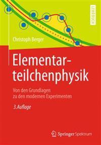 Elementarteilchenphysik: Von Den Grundlagen Zu Den Modernen Experimenten