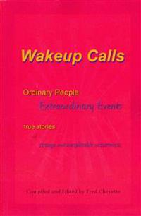 Wakeup Calls Ordinary People - Extraordinary Events: True Stories of Strange and Inexplicable Occurrences