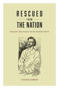 Rescued from the Nation: Anagarika Dharmapala and the Buddhist World