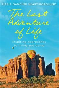 The Last Adventure of Life: Inspiring Approaches to Living and Dying