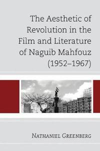 The Aesthetic of Revolution in the Film and Literature of Naguib Mahfouz 1952-1967