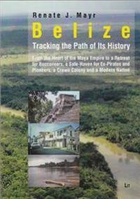 Belize: Tracking the Path of Its History: From the Heart of the Maya Empire to a Retreat for Buccaneers, a Safe-Haven for Ex-Pirates and Pioneers, a C