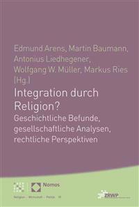 Integration Durch Religion?: Geschichtliche Befunde, Gesellschaftliche Analysen, Rechtliche Perspektiven