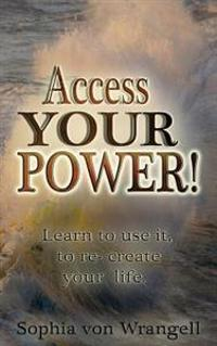 Access Your Power.: Learn to Use It and Re-Create Your Life