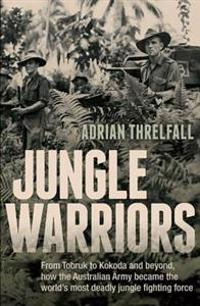Jungle Warriors: From Tobruk to Kokoda and Beyond, How the Australian Army Became the World's Most Deadly Jungle Fighting Force