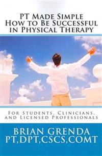 PT Made Simple: How to Be Succesful in Physical Therapy for Students, Clinicians, and Licensed Professionals