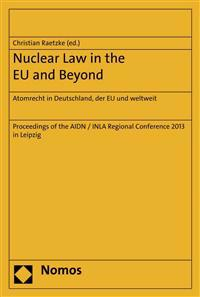 Nuclear Law in the Eu and Beyond. Atomrecht in Deutschland, Der Eu Und Weltweit: Proceedings of the Aidn / Inla Regional Conference 2013 in Leipzig