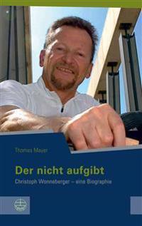 Der Nicht Aufgibt: Christoph Wonneberger - Eine Biographie