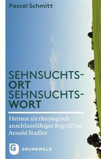 Sehnsuchtsort - Sehnsuchtswort: Heimat ALS Theologisch Anschlussfahiger Begriff Bei Arnold Stadler