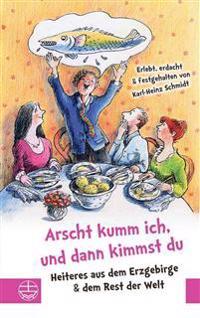Arscht Kumm Ich, Und Dann Kimmst Du: Heiteres Aus Dem Erzgebirge, Dem Vogtland Und Dem Rest Der Welt