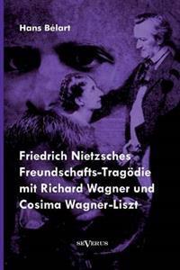 Friedrich Nietzsches Freundschafts-Tragodie Mit Richard Wagner Und Cosima Wagner-Liszt