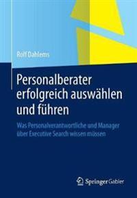 Personalberater Erfolgreich Auswahlen Und Fuhren: Was Personalverantwortliche Und Manager Uber Executive Search Wissen Mussen