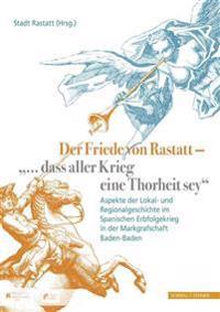 Der Friede Von Rastatt - '... Dass Aller Krieg Eine Thorheit Sey.': Aspekte Der Lokal- Und Regionalgeschichte Im Spanischen Erbfolgekrieg in Der Markg
