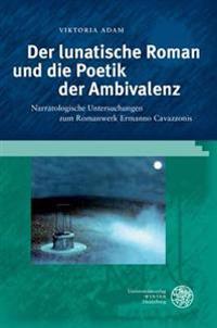 Der Lunatische Roman Und Die Poetik Der Ambivalenz: Narratologische Untersuchungen Zum Romanwerk Ermanno Cavazzonis