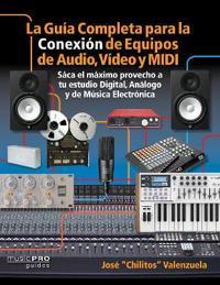 La Guia Completa Para La Conexion de Equipos de Audio, Video, y MIDI: Saca El Maximo Provecho a Tu Estudio Digital, Analogo, y de Musica Eletronica