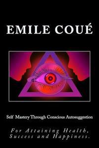 Self Mastery Through Conscious Autosuggestion: For Attaining Health, Success and Happiness.
