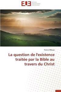 La Question de L'Existence Traitee Par La Bible Au Travers Du Christ