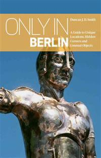 Only in berlin: a guide to unique locations, hidden corners & unusual objec