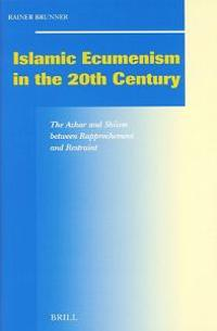 Islamic Ecumenism in the 20th Century: The Azhar and Shiism Between Rapprochement and Restraint