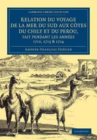 Rrelation Du Voyage De La Mer Du Sud Aux Cotes Du Chily Et Du Perou, Fait Pendant Les Annees 1712, 1713 & 1714