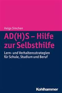 Ad(h)S - Hilfe Zur Selbsthilfe: Lern- Und Verhaltensstrategien Fur Schule, Studium Und Beruf