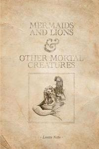 Mermaids and Lions & Other Mortal Creatures