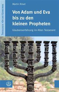 Von Adam Und Eva Bis Zu Den Kleinen Propheten: Glaubenserfahrung Im Alten Testament