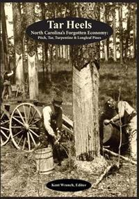 Tar Heels: North Carolina's Forgotton Economy: Pitch, Tar, Turpentine & Longleaf Pines
