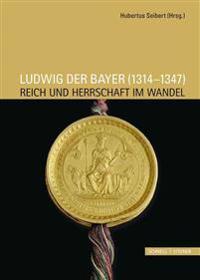 Ludwig Der Bayer (1314-1347): Reich Und Herrschaft Im Wandel