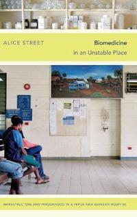 Biomedicine in an Unstable Place: Infrastructure and Personhood in a Papua New Guinean Hospital