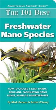 The 101 Best Freshwater Nano Species: How to Choose & Keep Hardy, Brilliant, Fascinating Species That Will Thrive in Your Small Aquarium