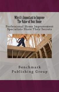 Why It's Important to Improve the Value of Your Home: Professional Home Improvement Specialists Share Their Secrets