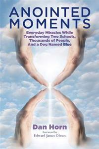 Anointed Moments: Everyday Miracles Transforming Two Schools, Thousands of People, and a Dog Named Blue