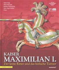 Kaiser Maximilian I.: Der Letzte Ritter Und Das Hofische Turnierbegleitbuch Zur Ausstellung Vom 13.04.2014 Bis 09.11.2014