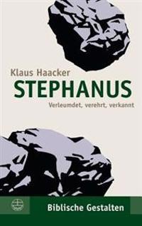Stephanus: Verleumdet, Verehrt, Verkannt