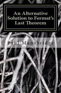 An Alternative Solution to Fermat's Last Theorem: An Alternative Solution to Fermat's Last Theorem