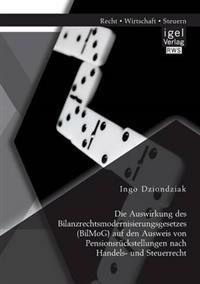 Die Auswirkung Des Bilanzrechtsmodernisierungsgesetzes (Bilmog) Auf Den Ausweis Von Pensionsruckstellungen Nach Handels- Und Steuerrecht