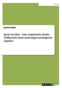 Sport Im Alter - Eine Empirische Studie - Teilbereich Interventionsgerontologische Aspekte