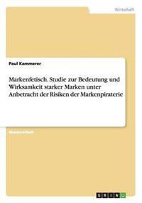 Markenfetisch. Studie Zur Bedeutung Und Wirksamkeit Starker Marken Unter Anbetracht Der Risiken Der Markenpiraterie