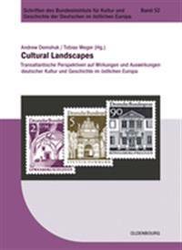 Cultural Landscapes: Transatlantische Perspektiven Auf Wirkungen Und Auswirkungen Deutscher Kultur Und Geschichte Im Östlichen Europa